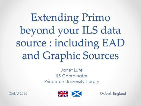 Extending Primo beyond your ILS data source : including EAD and Graphic Sources Janet Lute ILS Coordinator Princeton University Library IGeLU 2014Oxford,