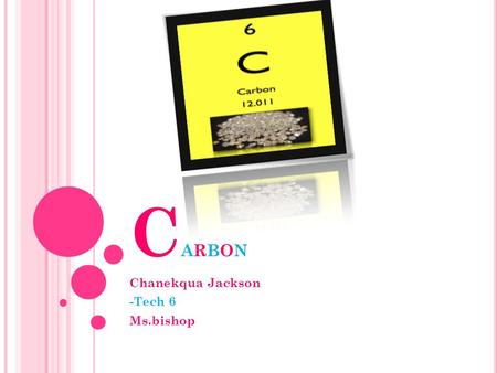 C ARBON Chanekqua Jackson -Tech 6 Ms.bishop. The atomic number for carbon is six(6].