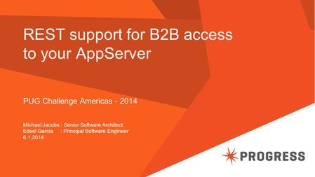 REST support for B2B access to your AppServer PUG Challenge Americas - 2014 Michael Jacobs : Senior Software Architect Edsel Garcia : Principal Software.