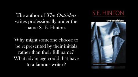 The author of The Outsiders writes professionally under the name S. E. Hinton. Why might someone choose to be represented by their initials rather than.