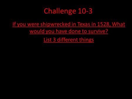 Challenge 10-3 If you were shipwrecked in Texas in 1528, What would you have done to survive? List 3 different things.