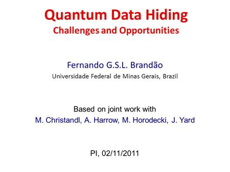 Quantum Data Hiding Challenges and Opportunities Fernando G.S.L. Brandão Universidade Federal de Minas Gerais, Brazil Based on joint work with M. Christandl,