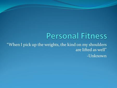 """When I pick up the weights, the kind on my shoulders are lifted as well"" -Unknown."