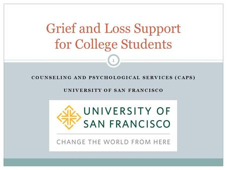COUNSELING AND PSYCHOLOGICAL SERVICES (CAPS) UNIVERSITY OF SAN FRANCISCO 1 Grief and Loss Support for College Students.