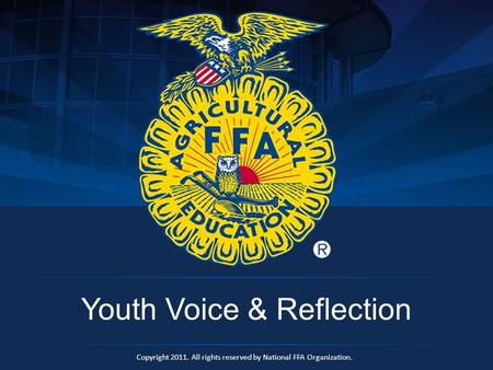 Copyright 2011. All rights reserved by National FFA Organization. Youth Voice & Reflection.