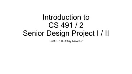 Introduction to CS 491 / 2 Senior Design Project I / II Prof. Dr. H. Altay Güvenir.