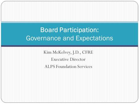 Kim McKelvey, J.D., CFRE Executive Director ALPS Foundation Services Board Participation: Governance and Expectations.