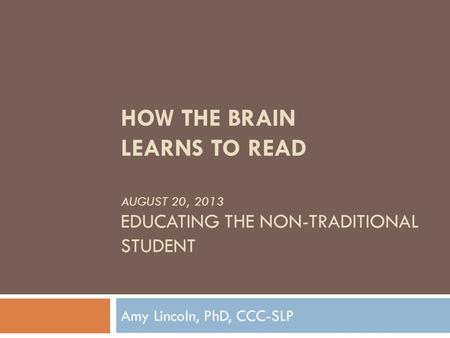 HOW THE BRAIN LEARNS TO READ AUGUST 20, 2013 EDUCATING THE NON-TRADITIONAL STUDENT Amy Lincoln, PhD, CCC-SLP.