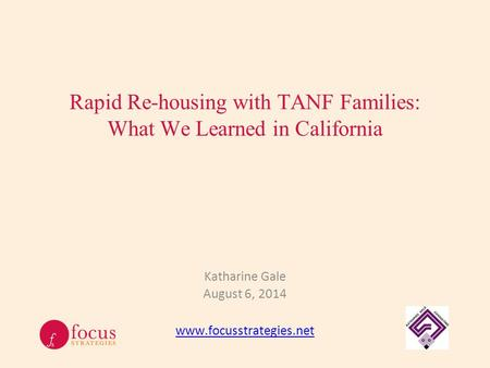 Rapid Re-housing with TANF Families: What We Learned in California Katharine Gale August 6, 2014 www.focusstrategies.net.