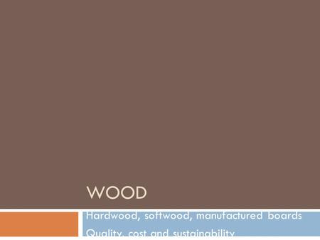 WOOD Hardwood, softwood, manufactured boards Quality, cost and sustainability.