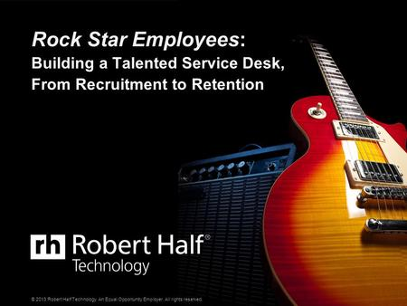 © 2013 Robert Half Technology. An Equal Opportunity Employer. All rights reserved. Rock Star Employees: Building a Talented Service Desk, From Recruitment.