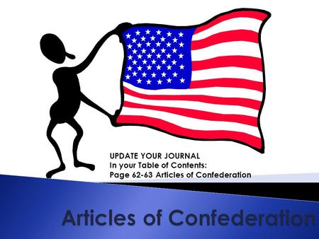 UPDATE YOUR JOURNAL In your Table of Contents: Page 62-63 Articles of Confederation.