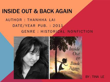 INSIDE OUT & BACK AGAIN AUTHOR : THANHHA LAI DATE/YEAR PUB. : 2011 GENRE : HISTORICAL NONFICTION BY : TINA LE.