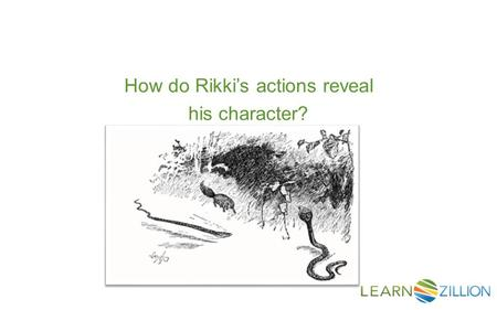 How do Rikki's actions reveal his character?. In this lesson you will learn how to determine a character's traits by examining his/her actions across.
