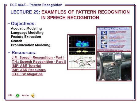 ECE 8443 – Pattern Recognition Objectives: Acoustic Modeling Language Modeling Feature Extraction Search Pronunciation Modeling Resources: J.P.: Speech.