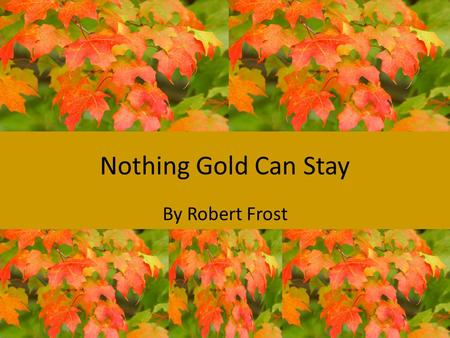 "Nothing Gold Can Stay By Robert Frost. ""Nothing Gold Can Stay"" by Robert Frost Nature's first green is gold, Her hardest hue to hold. Her early leaf's."