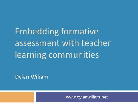 Embedding formative assessment with teacher learning communities Dylan Wiliam www.dylanwiliam.net.