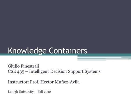 Knowledge Containers Giulio Finestrali CSE 435 – Intelligent Decision Support Systems Instructor: Prof. Hector Muñoz-Avila Lehigh University – Fall 2012.