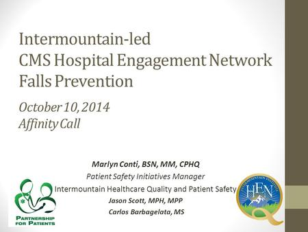 Intermountain-led CMS Hospital Engagement Network Falls Prevention October 10, 2014 Affinity Call Marlyn Conti, BSN, MM, CPHQ Patient Safety Initiatives.