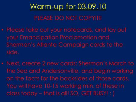 Warm-up for 03.09.10 PLEASE DO NOT COPY!!!! Please take out your notecards, and lay out your Emancipation Proclamation and Sherman's Atlanta Campaign cards.