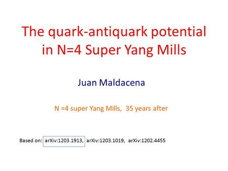 The quark-antiquark potential in N=4 Super Yang Mills Juan Maldacena Based on: arXiv:1203.1913, arXiv:1203.1019, arXiv:1202.4455 N =4 super Yang Mills,