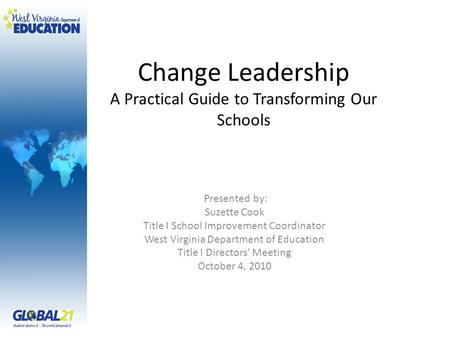 Change Leadership A Practical Guide to Transforming Our Schools Presented by: Suzette Cook Title I School Improvement Coordinator West Virginia Department.