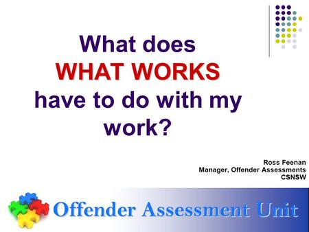 WHAT WORKS What does WHAT WORKS have to do with my work? Ross Feenan Manager, Offender Assessments CSNSW.