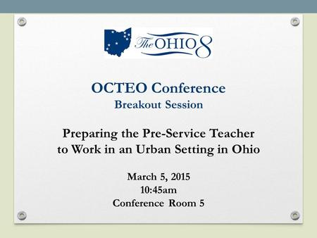 OCTEO Conference Breakout Session Preparing the Pre-Service Teacher to Work in an Urban Setting in Ohio March 5, 2015 10:45am Conference Room 5.