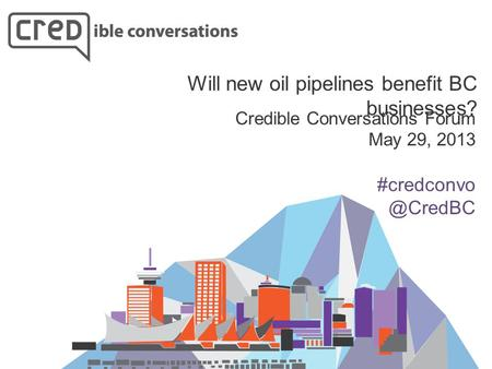Credible Conversations Forum May 29, 2013 Will new oil pipelines benefit BC businesses?