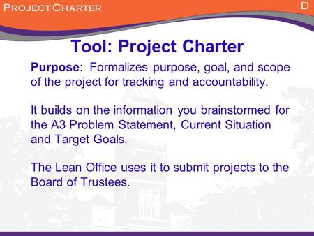 D Tool: Project Charter Purpose: Formalizes purpose, goal, and scope of the project for tracking and accountability. It builds on the information you brainstormed.