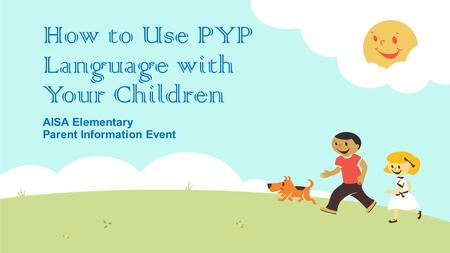 How to Use PYP Language with Your Children AISA Elementary Parent Information Event.