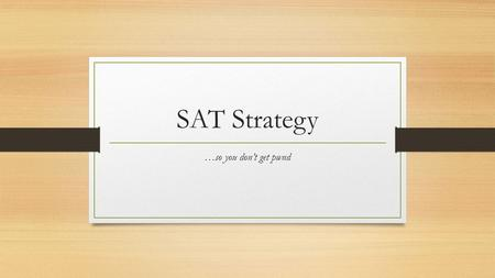 SAT Strategy …so you don't get pwnd. First of all, take care of your health… Don't cram the night before! Practice a little every day leading up to the.