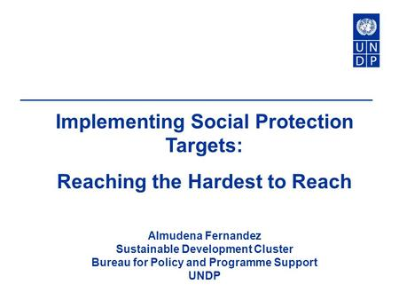 Implementing Social Protection Targets: Reaching the Hardest to Reach Almudena Fernandez Sustainable Development Cluster Bureau for Policy and Programme.