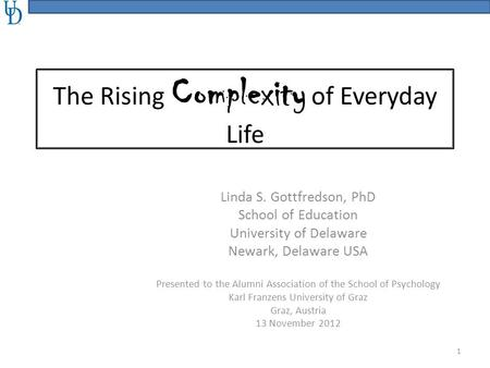The Rising Complexity of Everyday Life Linda S. Gottfredson, PhD School of Education University of Delaware Newark, Delaware USA Presented to the Alumni.
