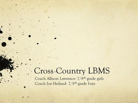 Cross Country LBMS Coach Allison Lawrence- 7/8 th grade girls Coach Joe Heiland- 7/8 th grade boys.