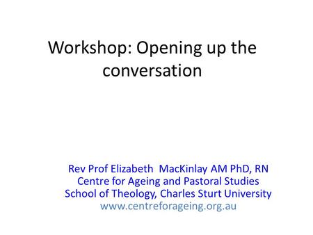 Workshop: Opening up the conversation Rev Prof Elizabeth MacKinlay AM PhD, RN Centre for Ageing and Pastoral Studies School of Theology, Charles Sturt.