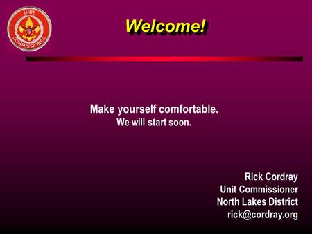 Welcome!Welcome! Make yourself comfortable. We will start soon. Rick Cordray Unit Commissioner North Lakes District