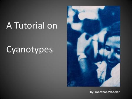 A Tutorial on Cyanotypes By: Jonathan Wheeler. Some facts about Cyanotypes Cyanotype is an alternative form of photography that was discovered by John.