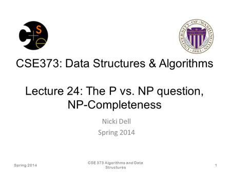 CSE373: Data Structures & Algorithms Lecture 24: The P vs. NP question, NP-Completeness Nicki Dell Spring 2014 CSE 373 Algorithms and Data Structures 1.