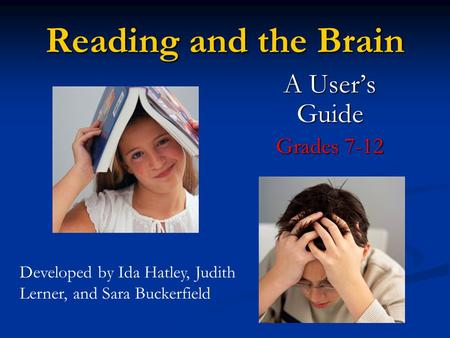 Reading and the Brain A User's Guide Grades 7-12 Developed by Ida Hatley, Judith Lerner, and Sara Buckerfield.