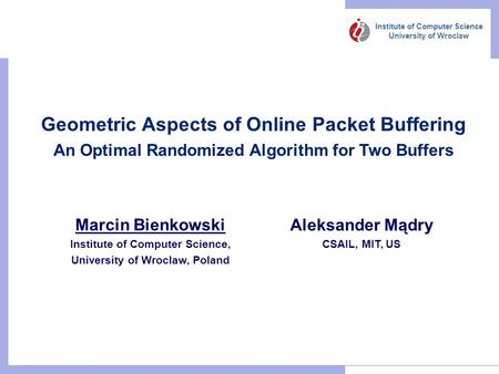 Institute of Computer Science University of Wroclaw Geometric Aspects of Online Packet Buffering An Optimal Randomized Algorithm for Two Buffers Marcin.