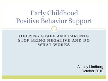 HELPING STAFF AND PARENTS STOP BEING NEGATIVE AND DO WHAT WORKS Early Childhood Positive Behavior Support Ashley Lindberg October 2010.