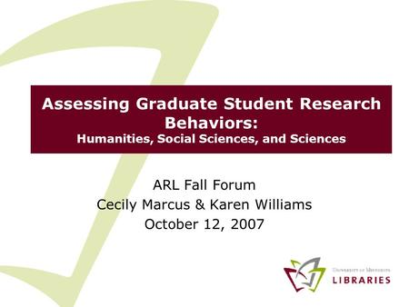 Assessing Graduate Student Research Behaviors: Humanities, Social Sciences, and Sciences ARL Fall Forum Cecily Marcus & Karen Williams October 12, 2007.