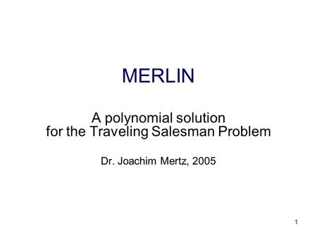 1 MERLIN A polynomial solution for the Traveling Salesman Problem Dr. Joachim Mertz, 2005.