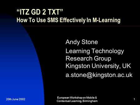 "20th June 2002 European Workshop on Mobile & Contextual Learning, Birmingham 1 ""ITZ GD 2 TXT"" How To Use SMS Effectively In M-Learning Andy Stone Learning."