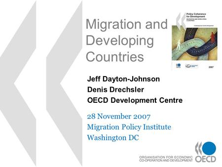 Migration and Developing Countries 28 November 2007 Migration Policy Institute Washington DC Jeff Dayton-Johnson Denis Drechsler OECD Development Centre.