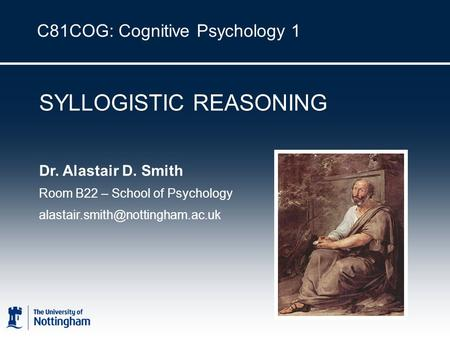 C81COG: Cognitive Psychology 1 SYLLOGISTIC REASONING Dr. Alastair D. Smith Room B22 – School of Psychology