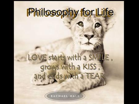 LOVE starts with a SMILE, grows with a KISS, and ends with a TEAR. LOVE starts with a SMILE, grows with a KISS, and ends with a TEAR. Philosophy for Life.