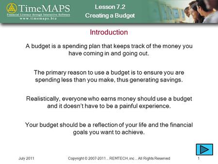 Lesson 7.2 Creating a Budget July 2011Copyright © 2007-2011 … REMTECH, inc … All Rights Reserved1 Introduction A budget is a spending plan that keeps track.