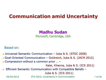 Of 30 09/04/2012ITW 2012: Uncertainty in Communication1 Communication amid Uncertainty Madhu Sudan Microsoft, Cambridge, USA Based on: Universal Semantic.